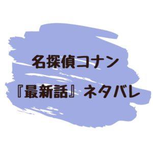 名探偵コナン 最新話 ネタバレ