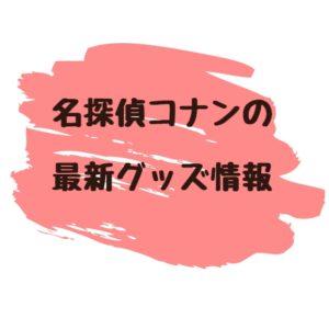 名探偵コナン 最新 グッズ